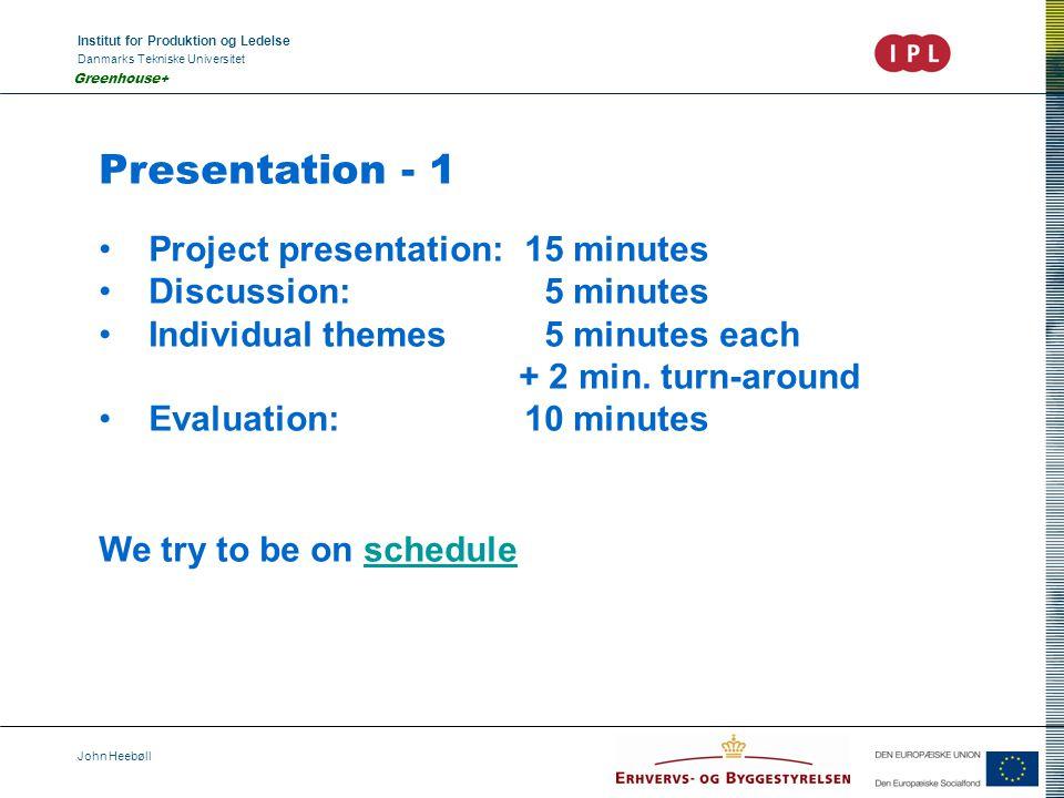 Institut for Produktion og Ledelse Danmarks Tekniske Universitet John Heebøll Greenhouse+ Presentation - 1 Project presentation: 15 minutes Discussion: 5 minutes Individual themes 5 minutes each + 2 min.