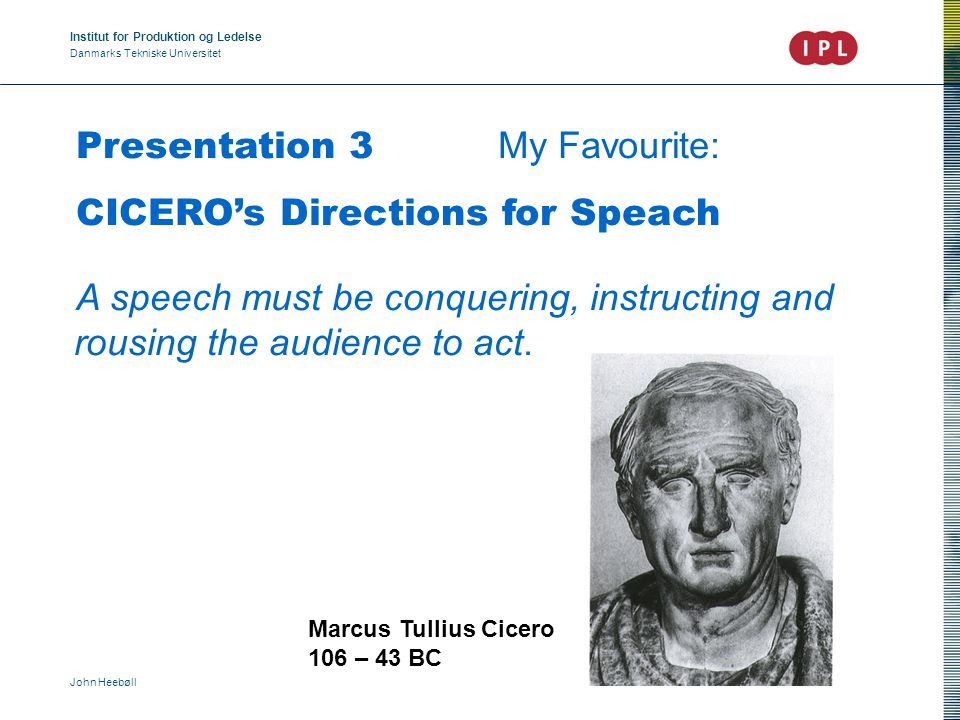 Institut for Produktion og Ledelse Danmarks Tekniske Universitet John Heebøll Presentation 3 My Favourite: CICERO's Directions for Speach A speech must be conquering, instructing and rousing the audience to act.