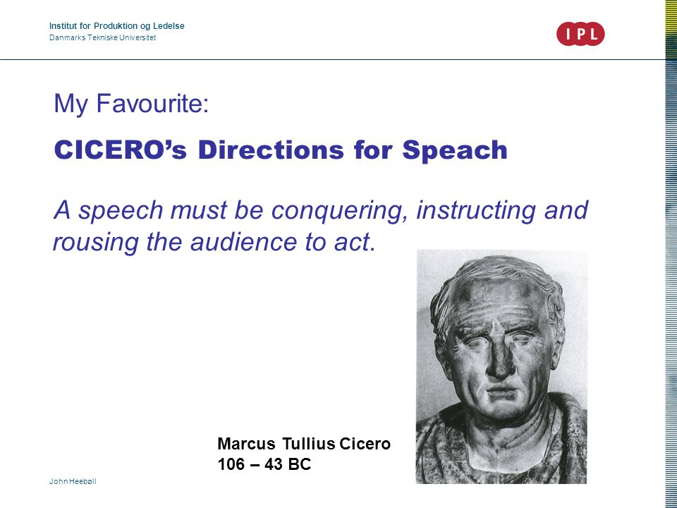 Institut for Produktion og Ledelse Danmarks Tekniske Universitet John Heebøll My Favourite: CICERO's Directions for Speach A speech must be conquering, instructing and rousing the audience to act.