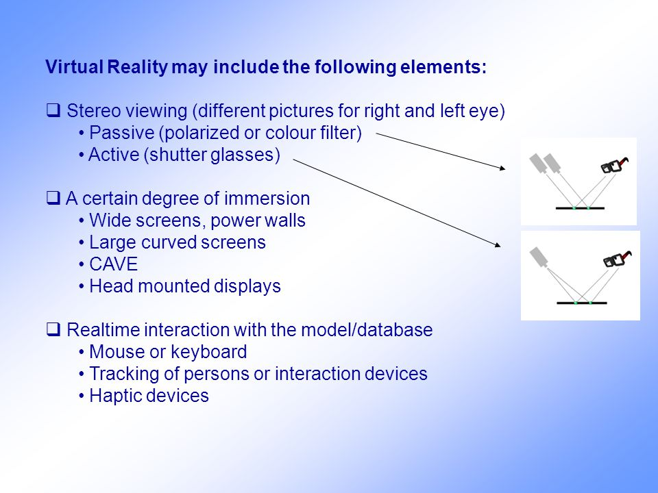 Virtual Reality may include the following elements:  Stereo viewing (different pictures for right and left eye) Passive (polarized or colour filter) Active (shutter glasses)  A certain degree of immersion Wide screens, power walls Large curved screens CAVE Head mounted displays  Realtime interaction with the model/database Mouse or keyboard Tracking of persons or interaction devices Haptic devices