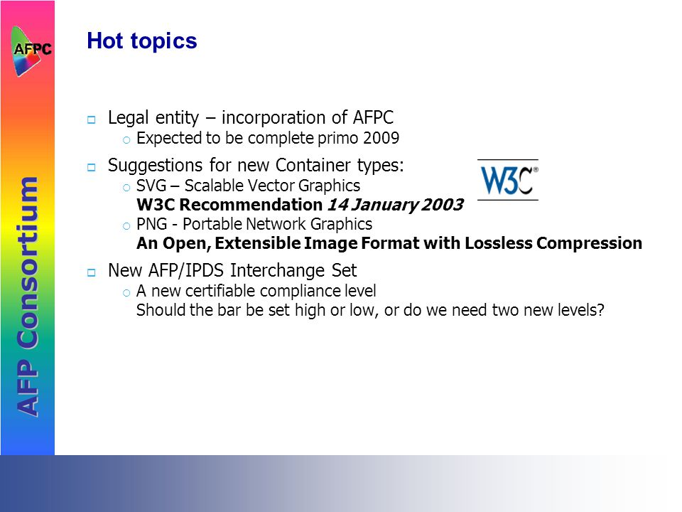 Hot topics  Legal entity – incorporation of AFPC  Expected to be complete primo 2009  Suggestions for new Container types:  SVG – Scalable Vector Graphics W3C Recommendation 14 January 2003  PNG - Portable Network Graphics An Open, Extensible Image Format with Lossless Compression