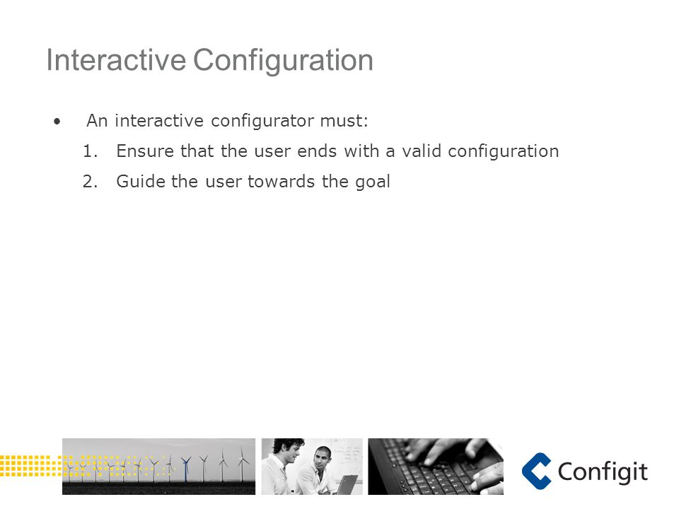 An interactive configurator must: 1.Ensure that the user ends with a valid configuration 2.Guide the user towards the goal Interactive Configuration