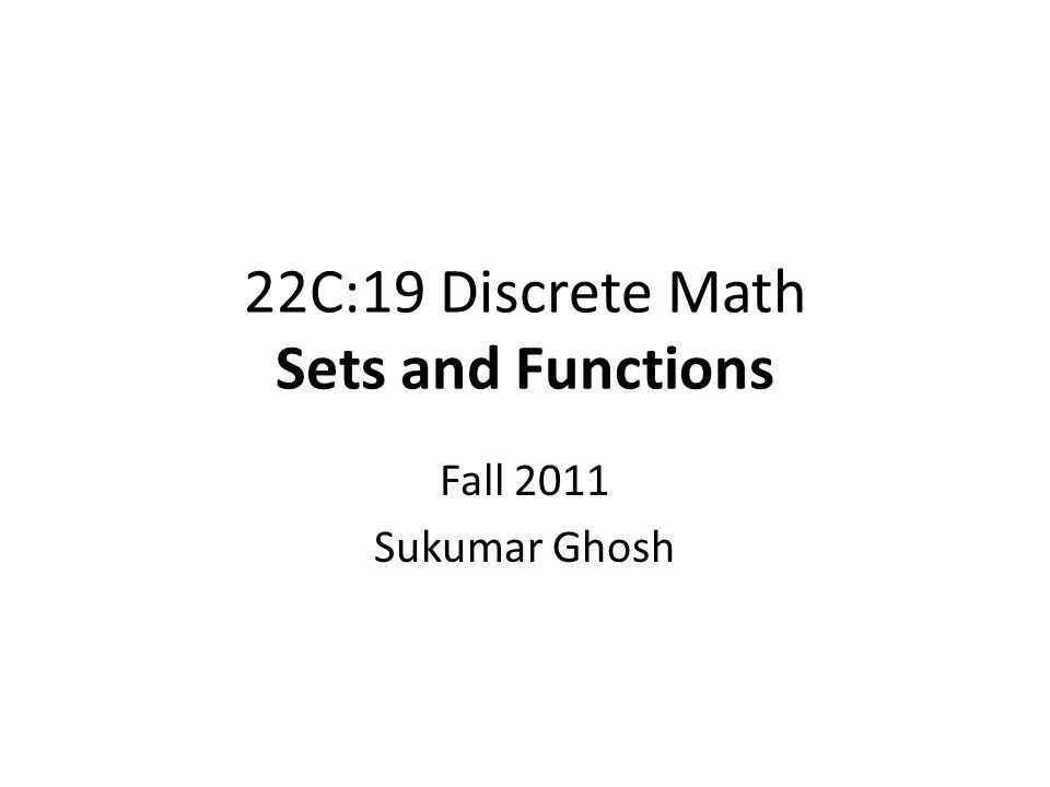 22C:19 Discrete Math Sets and Functions Fall 2011 Sukumar Ghosh
