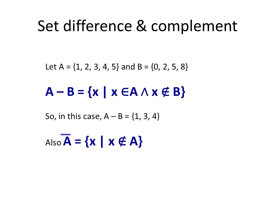 Set difference & complement Let A = {1, 2, 3, 4, 5} and B = {0, 2, 5, 8} A – B = {x | x ∈ A ∧ x ∉ B} So, in this case, A – B = {1, 3, 4} Also A = {x | x ∉ A}