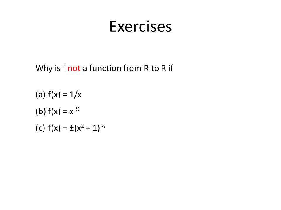 Exercises Why is f not a function from R to R if (a) f(x) = 1/x (b) f(x) = x ½ (c) f(x) = ±(x 2 + 1) ½