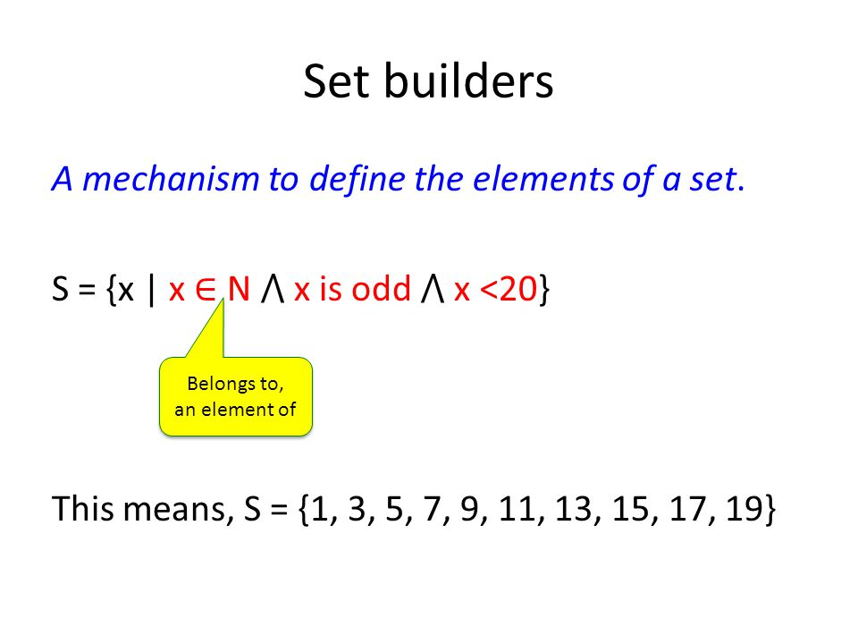 Set builders A mechanism to define the elements of a set. S = {x | x ∈ N ⋀ x is odd ⋀ x <20} This means, S = {1, 3, 5, 7, 9, 11, 13, 15, 17, 19} Belon