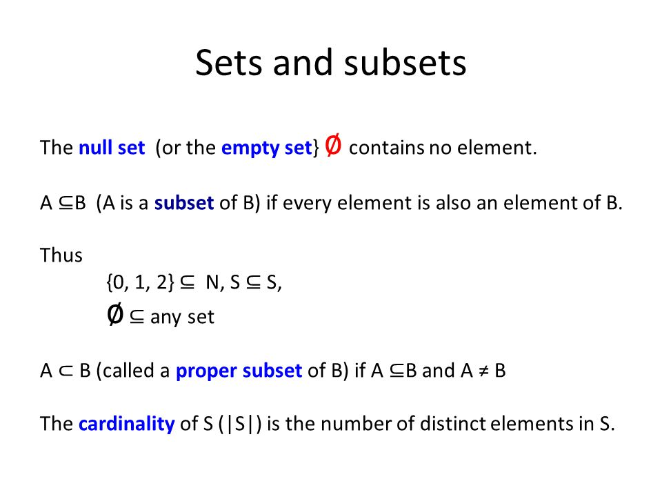 Sets and subsets The null set (or the empty set} ∅ contains no element. A ⊆ B (A is a subset of B) if every element is also an element of B. Thus {0,