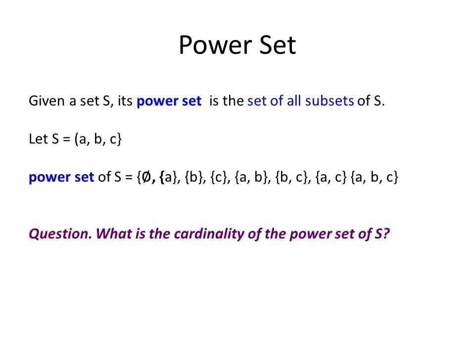 Power Set Given a set S, its power set is the set of all subsets of S. Let S = (a, b, c} power set of S = { ∅, {a}, {b}, {c}, {a, b}, {b, c}, {a, c} {