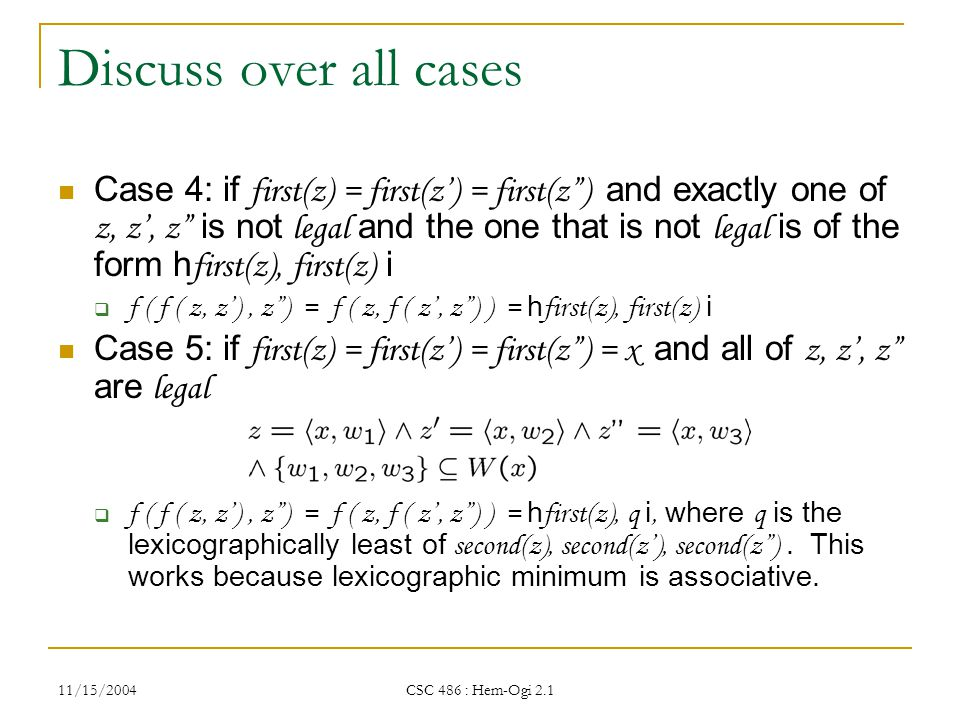 11/15/2004 CSC 486 : Hem-Ogi 2.1 Discuss over all cases Case 4: if first(z) = first(z') = first(z ) and exactly one of z, z', z is not legal and the one that is not legal is of the form h first(z), first(z) i  f ( f ( z, z'), z ) = f ( z, f ( z', z ) ) = h first(z), first(z) i Case 5: if first(z) = first(z') = first(z ) = x and all of z, z', z are legal  f ( f ( z, z'), z ) = f ( z, f ( z', z ) ) = h first(z), q i, where q is the lexicographically least of second(z), second(z'), second(z ).