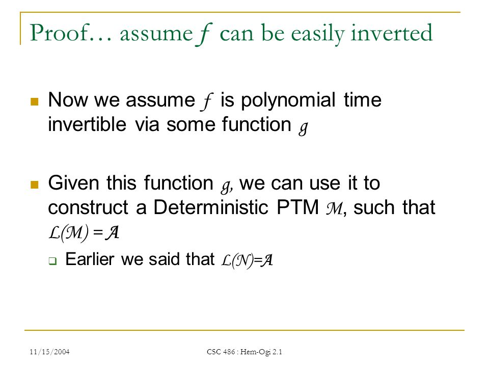 11/15/2004 CSC 486 : Hem-Ogi 2.1 Proof… assume f can be easily inverted Now we assume f is polynomial time invertible via some function g Given this function g, we can use it to construct a Deterministic PTM M, such that L(M) = A  Earlier we said that L(N)=A