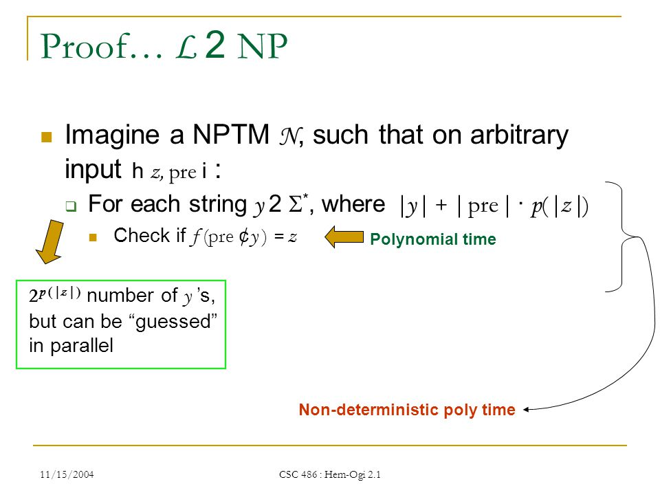 11/15/2004 CSC 486 : Hem-Ogi 2.1 Proof… L 2 NP Imagine a NPTM N, such that on arbitrary input h z, pre i :  For each string y 2  *, where |y| + | pre | · p ( |z| ) Check if f (pre ¢ y ) = z Polynomial time Non-deterministic poly time 2 p ( |z| ) number of y 's, but can be guessed in parallel