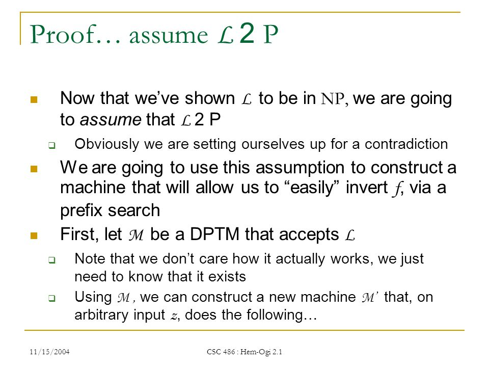 11/15/2004 CSC 486 : Hem-Ogi 2.1 Proof… assume L 2 P Now that we've shown L to be in NP, we are going to assume that L 2 P  Obviously we are setting ourselves up for a contradiction We are going to use this assumption to construct a machine that will allow us to easily invert f, via a prefix search First, let M be a DPTM that accepts L  Note that we don't care how it actually works, we just need to know that it exists  Using M, we can construct a new machine M' that, on arbitrary input z, does the following…