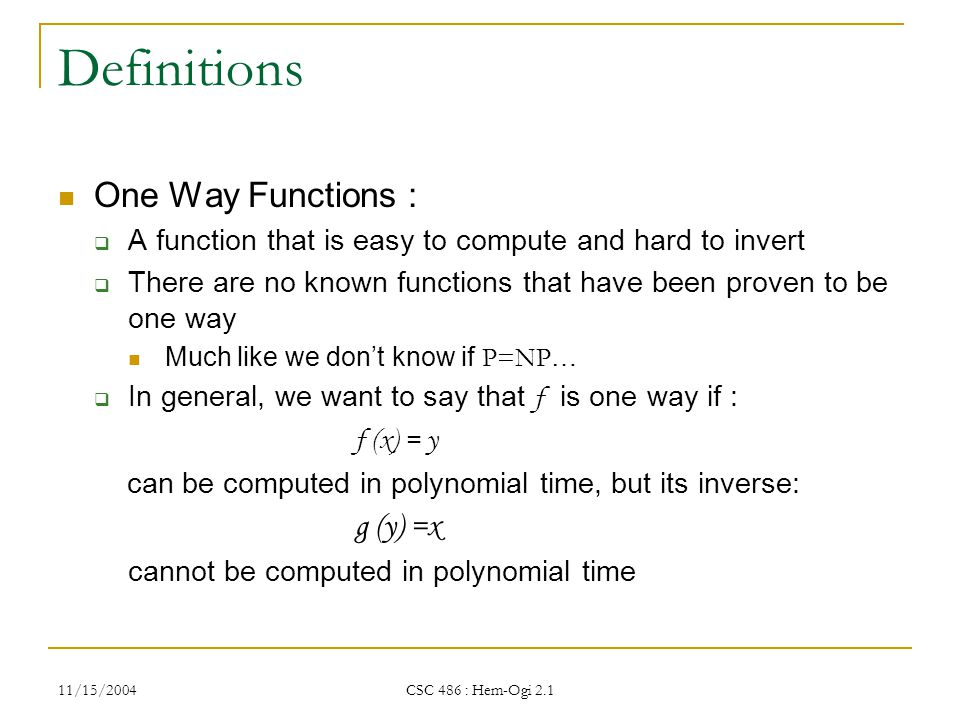 11/15/2004 CSC 486 : Hem-Ogi 2.1 Definitions One Way Functions :  A function that is easy to compute and hard to invert  There are no known functions that have been proven to be one way Much like we don't know if P=NP …  In general, we want to say that f is one way if : f (x) = y can be computed in polynomial time, but its inverse: g (y) =x cannot be computed in polynomial time