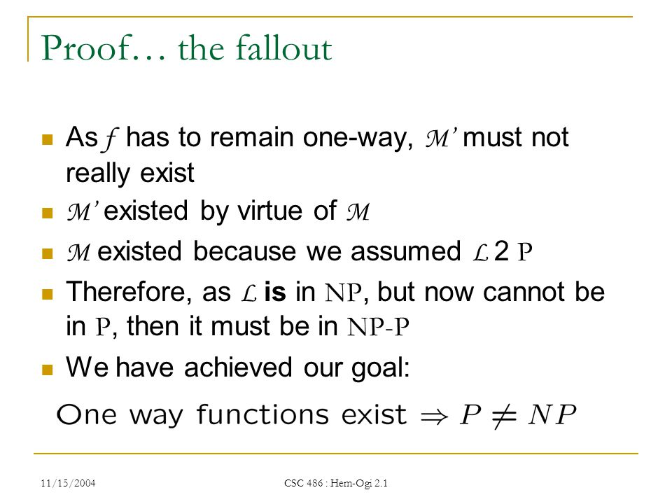 11/15/2004 CSC 486 : Hem-Ogi 2.1 Proof… the fallout As f has to remain one-way, M' must not really exist M' existed by virtue of M M existed because we assumed L 2 P Therefore, as L is in NP, but now cannot be in P, then it must be in NP-P We have achieved our goal: