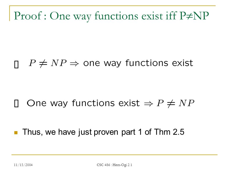 11/15/2004 CSC 486 : Hem-Ogi 2.1 Proof : One way functions exist iff P  NP Thus, we have just proven part 1 of Thm 2.5