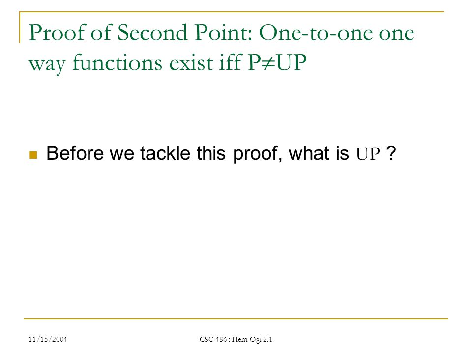 11/15/2004 CSC 486 : Hem-Ogi 2.1 Proof of Second Point: One-to-one one way functions exist iff P  UP Before we tackle this proof, what is UP