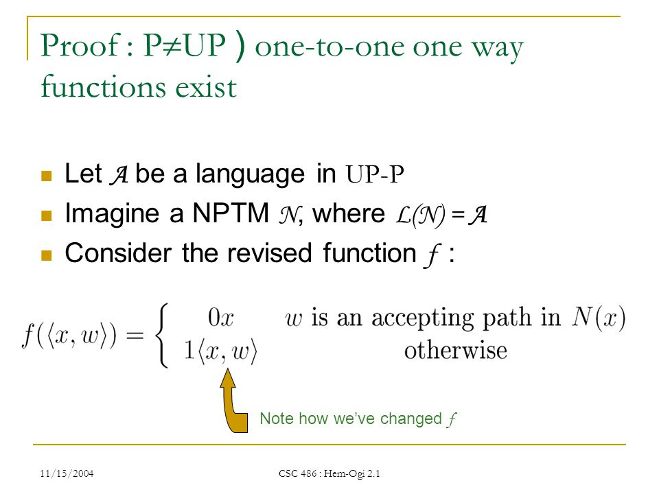 11/15/2004 CSC 486 : Hem-Ogi 2.1 Proof : P  UP ) one-to-one one way functions exist Let A be a language in UP-P Imagine a NPTM N, where L(N) = A Consider the revised function f : Note how we've changed f