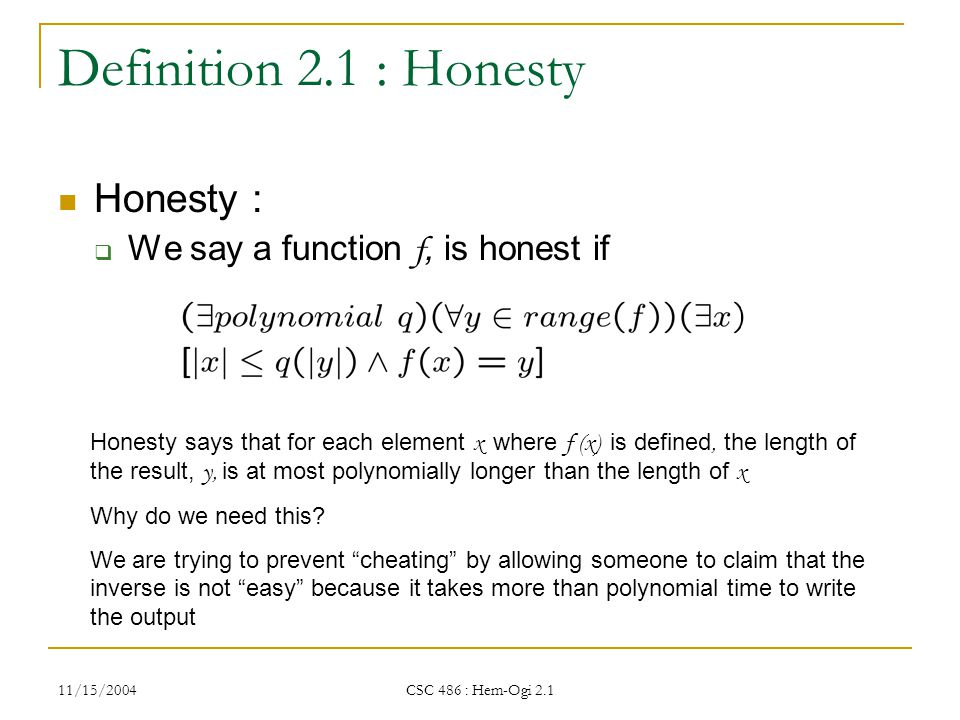 11/15/2004 CSC 486 : Hem-Ogi 2.1 Definition 2.1 : Honesty Honesty :  We say a function f, is honest if Honesty says that for each element x where f (x) is defined, the length of the result, y, is at most polynomially longer than the length of x Why do we need this.