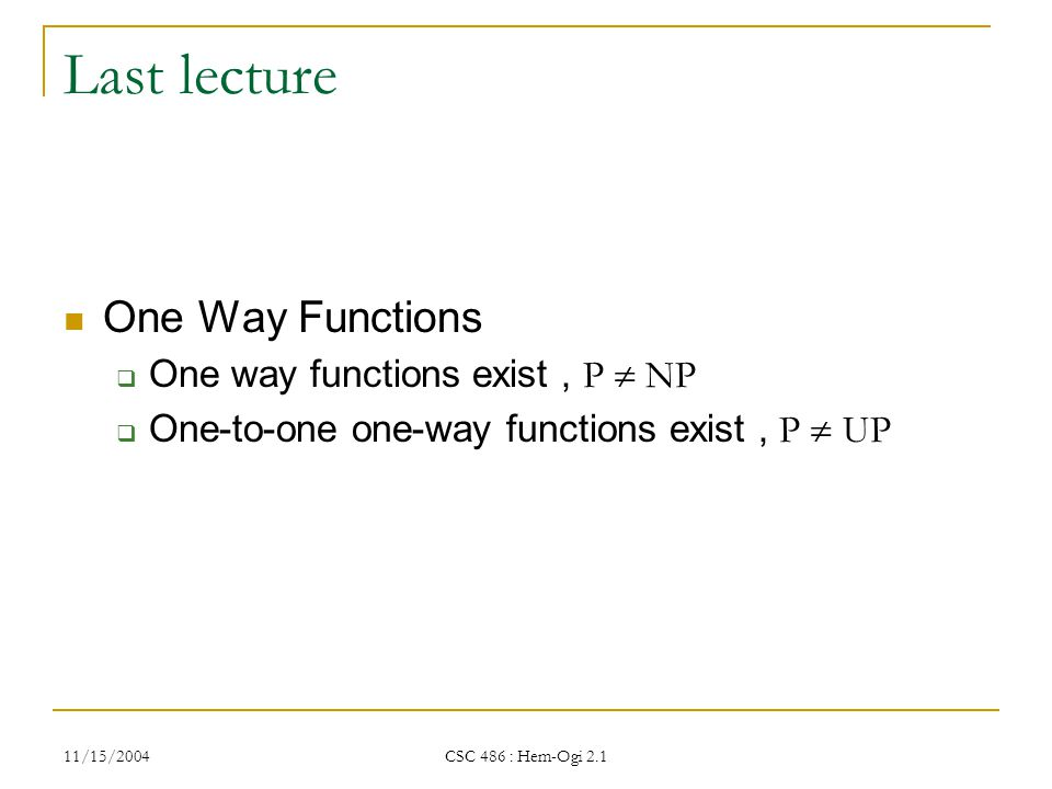 11/15/2004 CSC 486 : Hem-Ogi 2.1 Last lecture One Way Functions  One way functions exist, P  NP  One-to-one one-way functions exist, P  UP