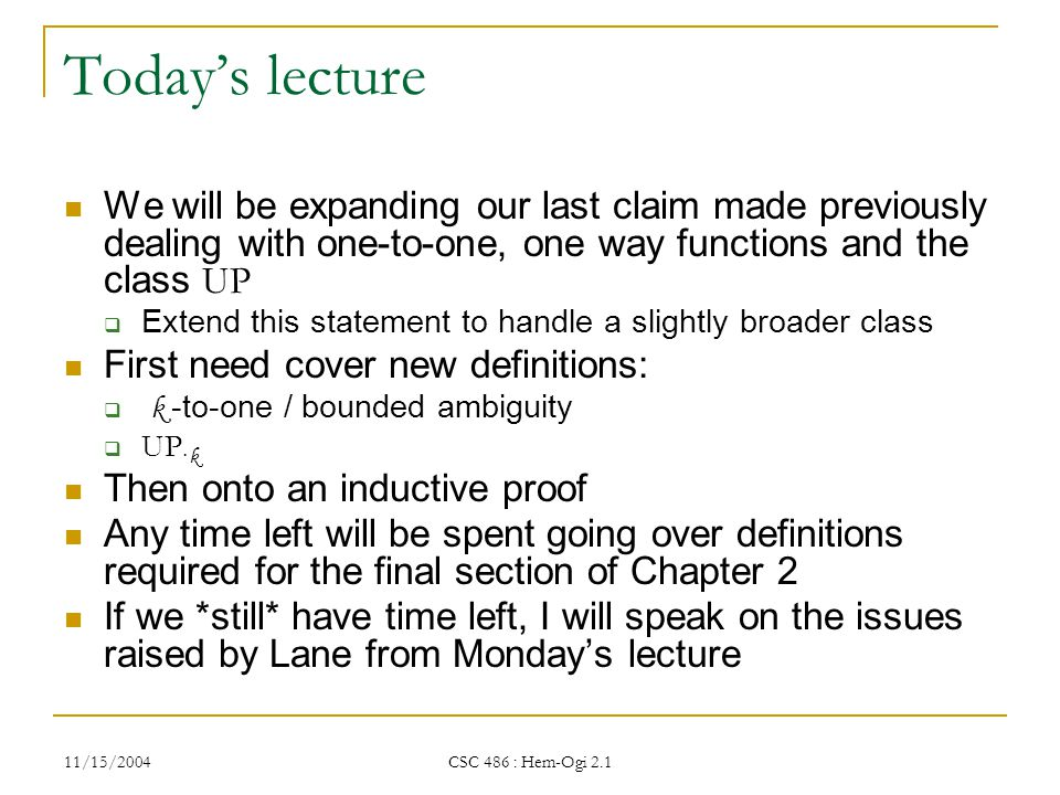 11/15/2004 CSC 486 : Hem-Ogi 2.1 Today's lecture We will be expanding our last claim made previously dealing with one-to-one, one way functions and the class UP  Extend this statement to handle a slightly broader class First need cover new definitions:  k -to-one / bounded ambiguity  UP · k Then onto an inductive proof Any time left will be spent going over definitions required for the final section of Chapter 2 If we *still* have time left, I will speak on the issues raised by Lane from Monday's lecture