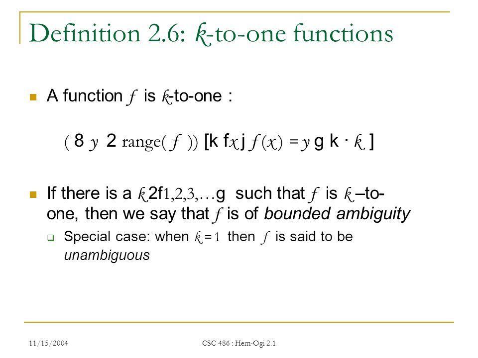 11/15/2004 CSC 486 : Hem-Ogi 2.1 Definition 2.6: k -to-one functions A function f is k -to-one : ( 8 y 2 range( f )) [k f x j f ( x ) = y g k · k ] If there is a k 2f 1,2,3,… g such that f is k –to- one, then we say that f is of bounded ambiguity  Special case: when k = 1 then f is said to be unambiguous