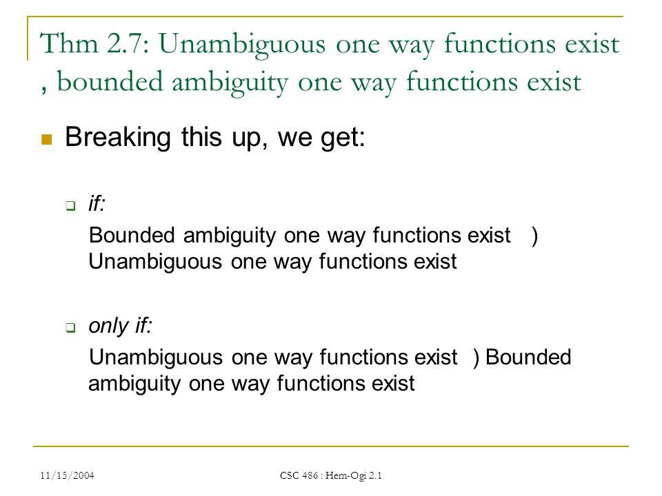 11/15/2004 CSC 486 : Hem-Ogi 2.1 Thm 2.7: Unambiguous one way functions exist, bounded ambiguity one way functions exist Breaking this up, we get:  if: Bounded ambiguity one way functions exist ) Unambiguous one way functions exist  only if: Unambiguous one way functions exist ) Bounded ambiguity one way functions exist