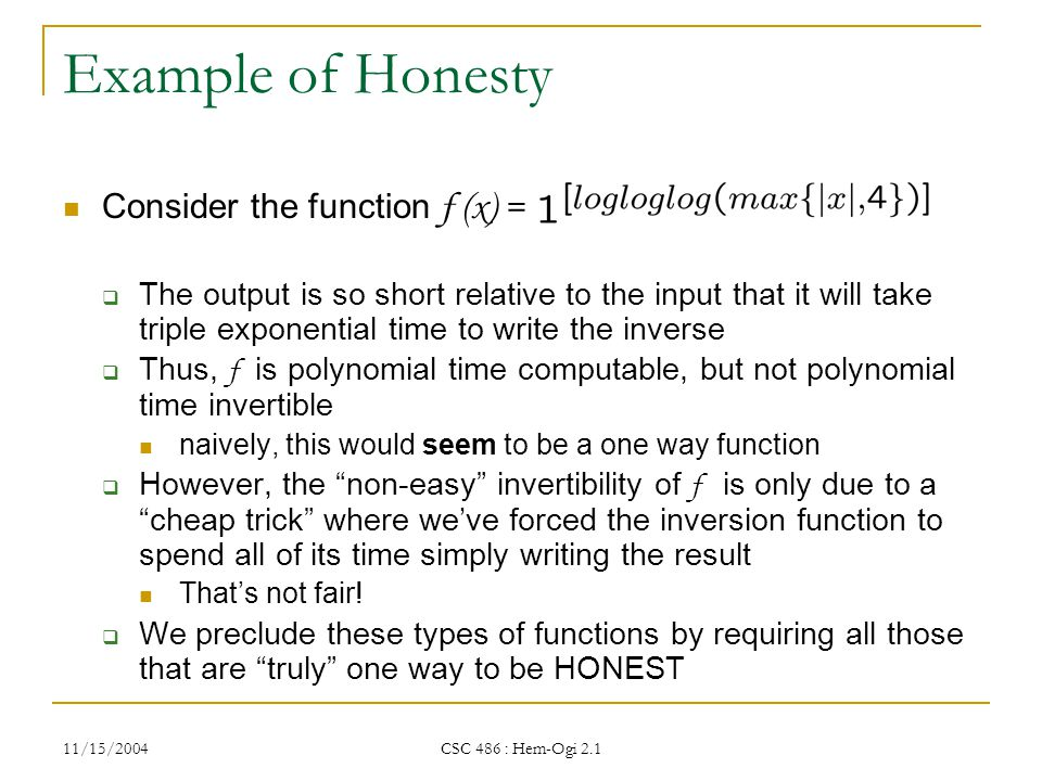 11/15/2004 CSC 486 : Hem-Ogi 2.1 Example of Honesty Consider the function f (x) =  The output is so short relative to the input that it will take triple exponential time to write the inverse  Thus, f is polynomial time computable, but not polynomial time invertible naively, this would seem to be a one way function  However, the non-easy invertibility of f is only due to a cheap trick where we've forced the inversion function to spend all of its time simply writing the result That's not fair.