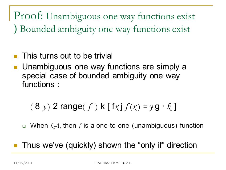 11/15/2004 CSC 486 : Hem-Ogi 2.1 Proof: Unambiguous one way functions exist ) Bounded ambiguity one way functions exist This turns out to be trivial Unambiguous one way functions are simply a special case of bounded ambiguity one way functions : ( 8 y ) 2 range ( f ) k [ f x j f ( x ) = y g · k ]  When k= 1, then f is a one-to-one (unambiguous) function Thus we've (quickly) shown the only if direction