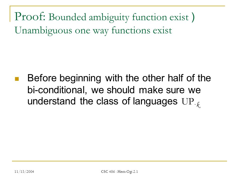 11/15/2004 CSC 486 : Hem-Ogi 2.1 Proof: Bounded ambiguity function exist ) Unambiguous one way functions exist Before beginning with the other half of the bi-conditional, we should make sure we understand the class of languages UP · k