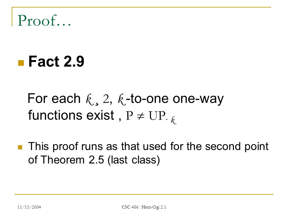 11/15/2004 CSC 486 : Hem-Ogi 2.1 Proof… Fact 2.9 For each k ¸ 2, k -to-one one-way functions exist, P  UP · k This proof runs as that used for the second point of Theorem 2.5 (last class)