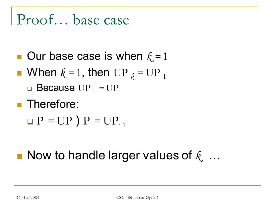 11/15/2004 CSC 486 : Hem-Ogi 2.1 Proof… base case Our base case is when k = 1 When k = 1, then UP · k = UP · 1  Because UP · 1 = UP Therefore:  P = UP ) P = UP · 1 Now to handle larger values of k …