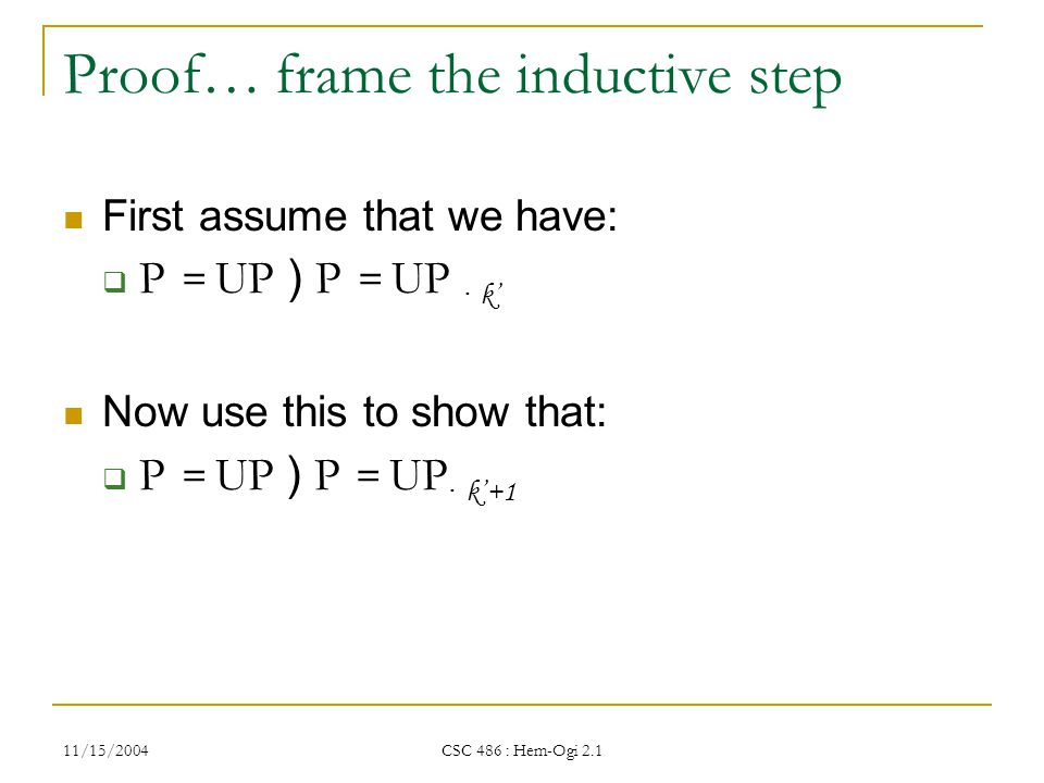 11/15/2004 CSC 486 : Hem-Ogi 2.1 Proof… frame the inductive step First assume that we have:  P = UP ) P = UP · k' Now use this to show that:  P = UP ) P = UP · k'+1