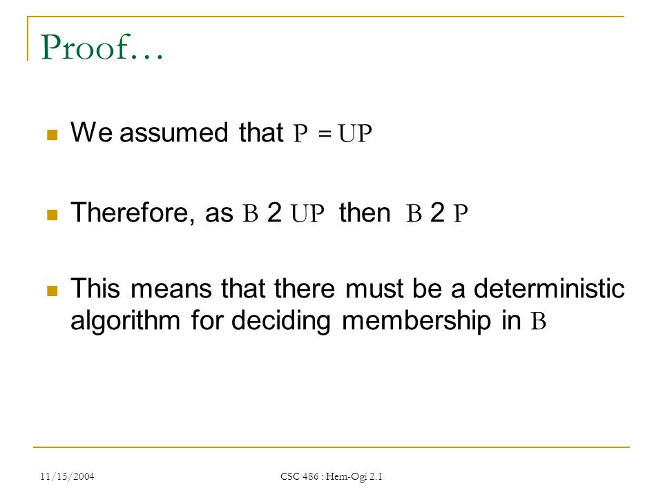 11/15/2004 CSC 486 : Hem-Ogi 2.1 Proof… We assumed that P = UP Therefore, as B 2 UP then B 2 P This means that there must be a deterministic algorithm for deciding membership in B