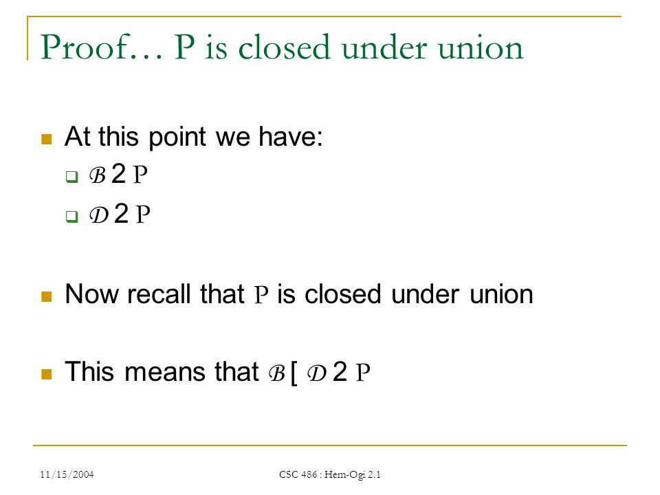 11/15/2004 CSC 486 : Hem-Ogi 2.1 Proof… P is closed under union At this point we have: B 2 PB 2 P D 2 PD 2 P Now recall that P is closed under union This means that B [ D 2 P