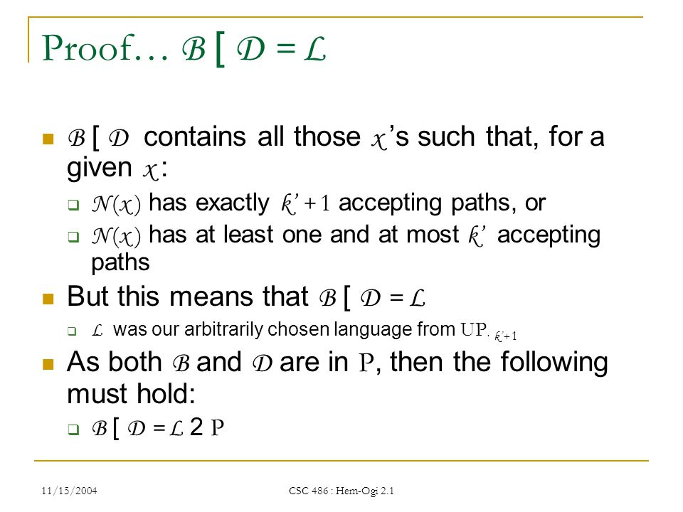 11/15/2004 CSC 486 : Hem-Ogi 2.1 Proof… B [ D = L B [ D contains all those x 's such that, for a given x :  N ( x ) has exactly k' + 1 accepting paths, or  N ( x ) has at least one and at most k' accepting paths But this means that B [ D = L  L was our arbitrarily chosen language from UP · k'+ 1 As both B and D are in P, then the following must hold:  B [ D = L 2 P