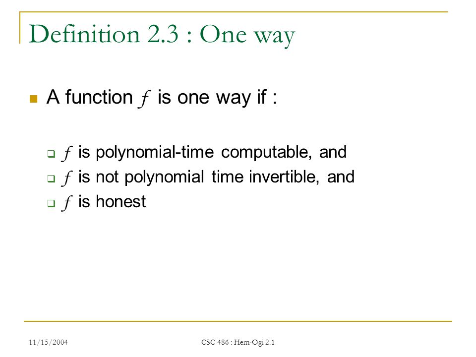 11/15/2004 CSC 486 : Hem-Ogi 2.1 Definition 2.3 : One way A function f is one way if :  f is polynomial-time computable, and  f is not polynomial time invertible, and  f is honest