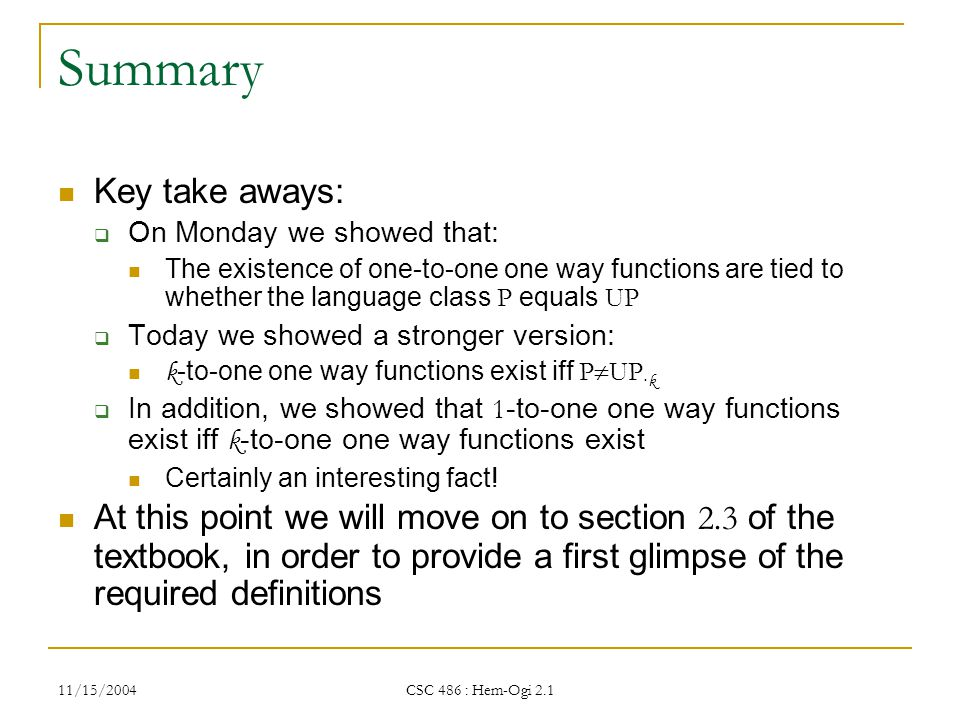11/15/2004 CSC 486 : Hem-Ogi 2.1 Summary Key take aways:  On Monday we showed that: The existence of one-to-one one way functions are tied to whether the language class P equals UP  Today we showed a stronger version: k -to-one one way functions exist iff P  UP · k  In addition, we showed that 1 -to-one one way functions exist iff k -to-one one way functions exist Certainly an interesting fact.