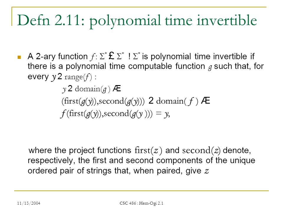 11/15/2004 CSC 486 : Hem-Ogi 2.1 Defn 2.11: polynomial time invertible A 2-ary function f :  * £  * .