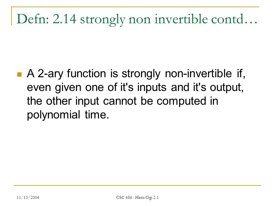 11/15/2004 CSC 486 : Hem-Ogi 2.1 Defn: 2.14 strongly non invertible contd… A 2-ary function is strongly non-invertible if, even given one of it s inputs and it s output, the other input cannot be computed in polynomial time.