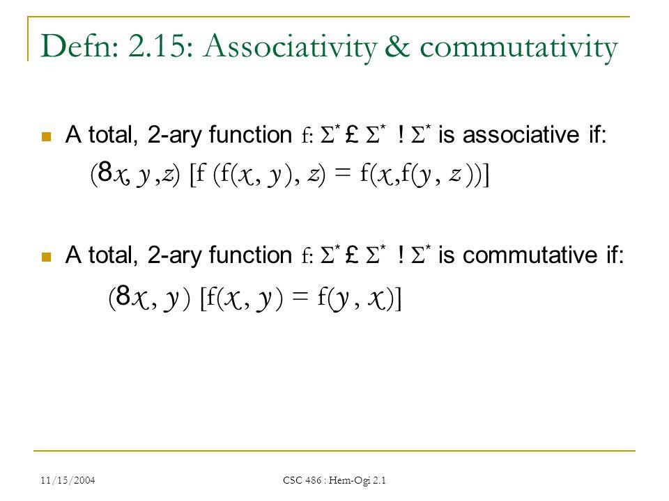 11/15/2004 CSC 486 : Hem-Ogi 2.1 Defn: 2.15: Associativity & commutativity A total, 2-ary function f:  * £  * .