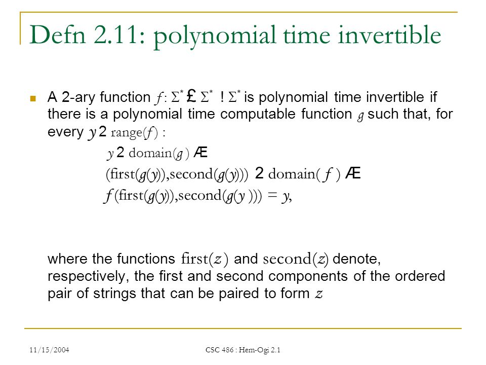 11/15/2004 CSC 486 : Hem-Ogi 2.1 Defn 2.11: polynomial time invertible A 2-ary function f :  * £  * .