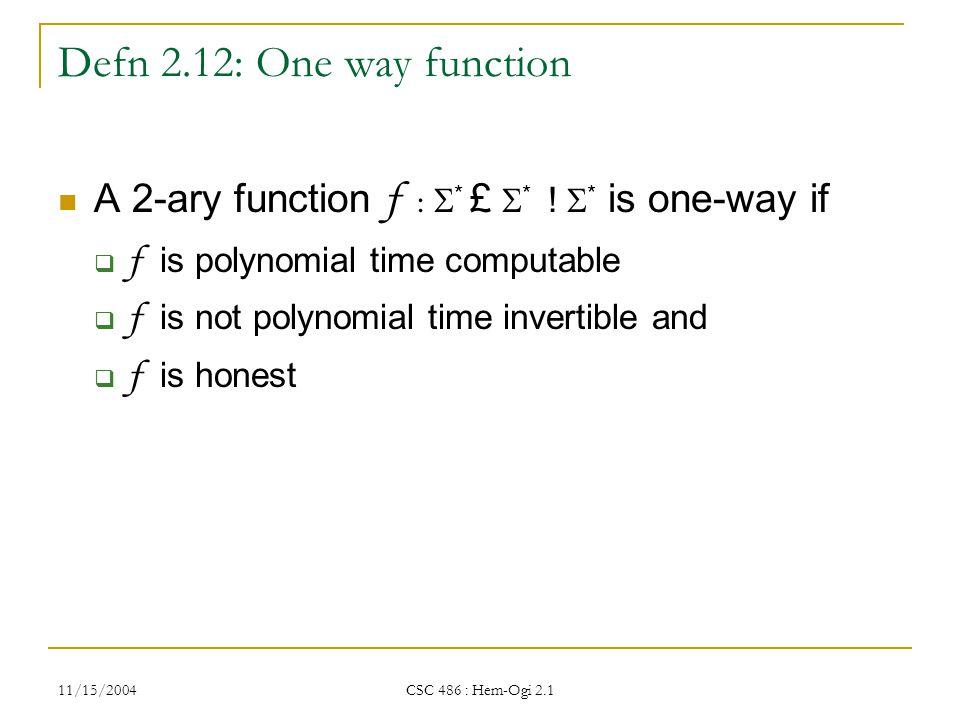 11/15/2004 CSC 486 : Hem-Ogi 2.1 Defn 2.12: One way function A 2-ary function f :  * £  * .