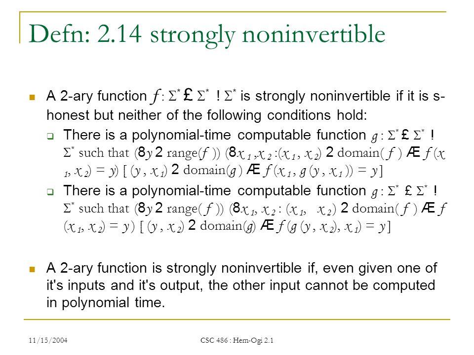 11/15/2004 CSC 486 : Hem-Ogi 2.1 Defn: 2.14 strongly noninvertible A 2-ary function f :  * £  * .