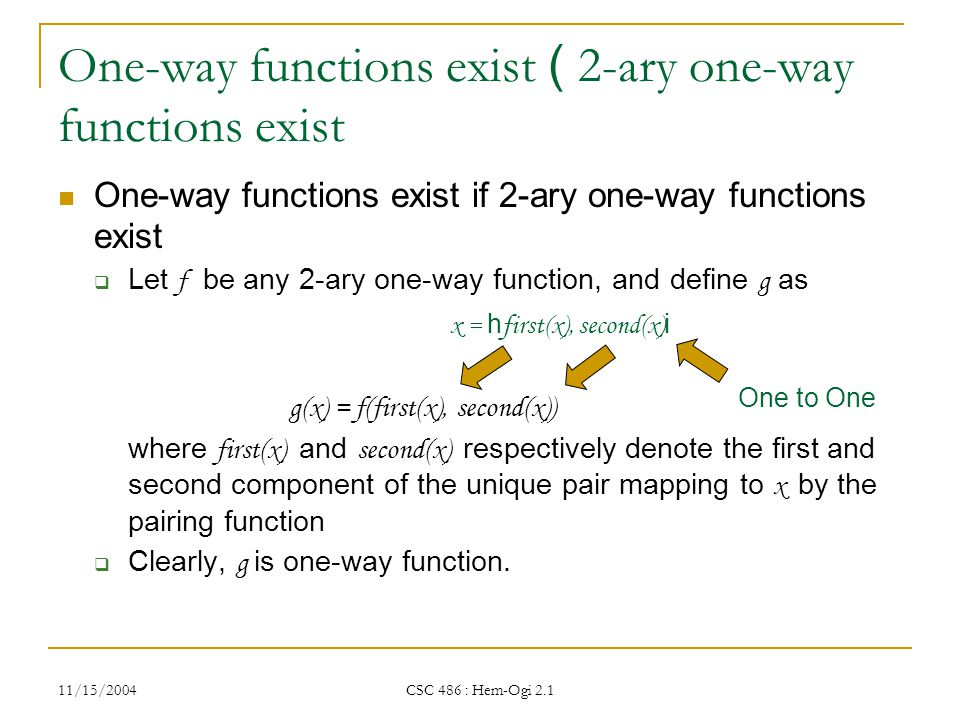 11/15/2004 CSC 486 : Hem-Ogi 2.1 One-way functions exist ( 2-ary one-way functions exist One-way functions exist if 2-ary one-way functions exist  Let f be any 2-ary one-way function, and define g as g(x) = f(first(x), second(x)) where first(x) and second(x) respectively denote the first and second component of the unique pair mapping to x by the pairing function  Clearly, g is one-way function.