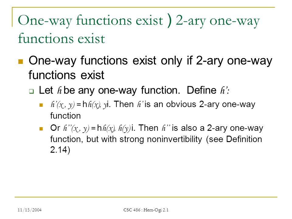 11/15/2004 CSC 486 : Hem-Ogi 2.1 One-way functions exist ) 2-ary one-way functions exist One-way functions exist only if 2-ary one-way functions exist  Let h be any one-way function.