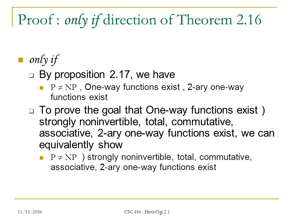 11/15/2004 CSC 486 : Hem-Ogi 2.1 Proof : only if direction of Theorem 2.16 only if  By proposition 2.17, we have P  NP, One-way functions exist, 2-ary one-way functions exist  To prove the goal that One-way functions exist ) strongly noninvertible, total, commutative, associative, 2-ary one-way functions exist, we can equivalently show P  NP ) strongly noninvertible, total, commutative, associative, 2-ary one-way functions exist