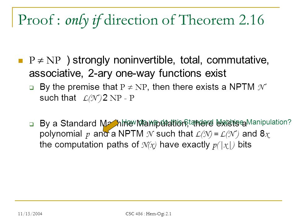 11/15/2004 CSC 486 : Hem-Ogi 2.1 Proof : only if direction of Theorem 2.16 P  NP ) strongly noninvertible, total, commutative, associative, 2-ary one-way functions exist  By the premise that P  NP, then there exists a NPTM N' such that L(N') 2 NP - P  By a Standard Machine Manipulation, there exists a polynomial p and a NPTM N such that L(N) = L(N') and 8 x the computation paths of N(x) have exactly p(|x|) bits How do we do this Standard Machine Manipulation