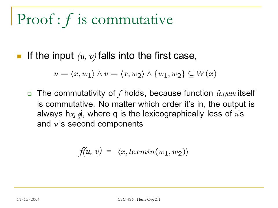 11/15/2004 CSC 486 : Hem-Ogi 2.1 Proof : f is commutative If the input (u, v) falls into the first case,  The commutativity of f holds, because function lexmin itself is commutative.