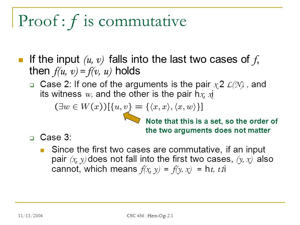 11/15/2004 CSC 486 : Hem-Ogi 2.1 Proof : f is commutative If the input (u, v) falls into the last two cases of f, then f(u, v) = f(v, u) holds  Case 2: If one of the arguments is the pair x 2 L(N)., and its witness w, and the other is the pair h x, x i  Case 3: Since the first two cases are commutative, if an input pair (x, y) does not fall into the first two cases, (y, x) also cannot, which means f(x, y) = f(y, x) = h t, t1 i Note that this is a set, so the order of the two arguments does not matter