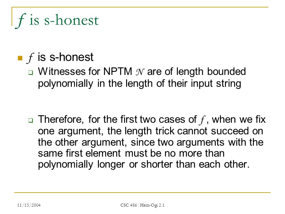 11/15/2004 CSC 486 : Hem-Ogi 2.1 f is s-honest  Witnesses for NPTM N are of length bounded polynomially in the length of their input string  Therefore, for the first two cases of f, when we fix one argument, the length trick cannot succeed on the other argument, since two arguments with the same first element must be no more than polynomially longer or shorter than each other.